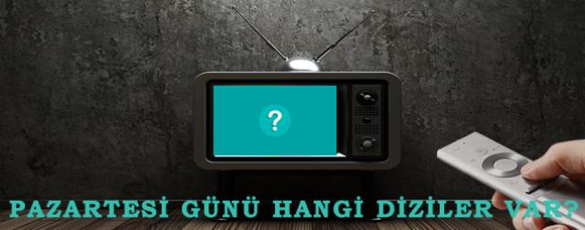 PAZARTESİ GÜNÜ TV EKRANLARINDA HANGİ DİZİLER?
